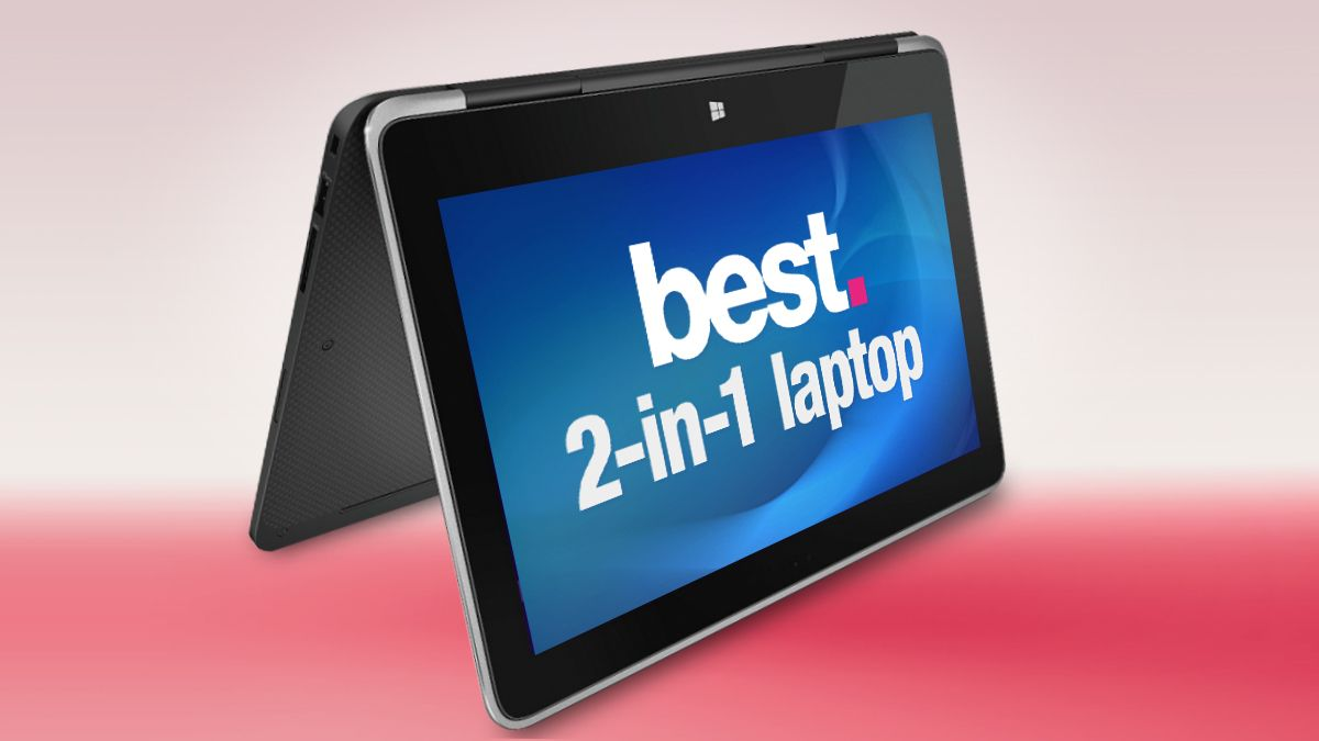 The best 2-in-1 laptop 2018: find the best convertible laptop for your needs