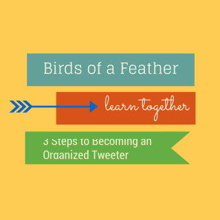 Birds of a Feather Learn Together: 3 Steps to Becoming an Organized Tweeter