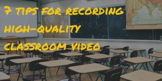 7 Tips for Capturing High-Quality Video of Classroom Teaching