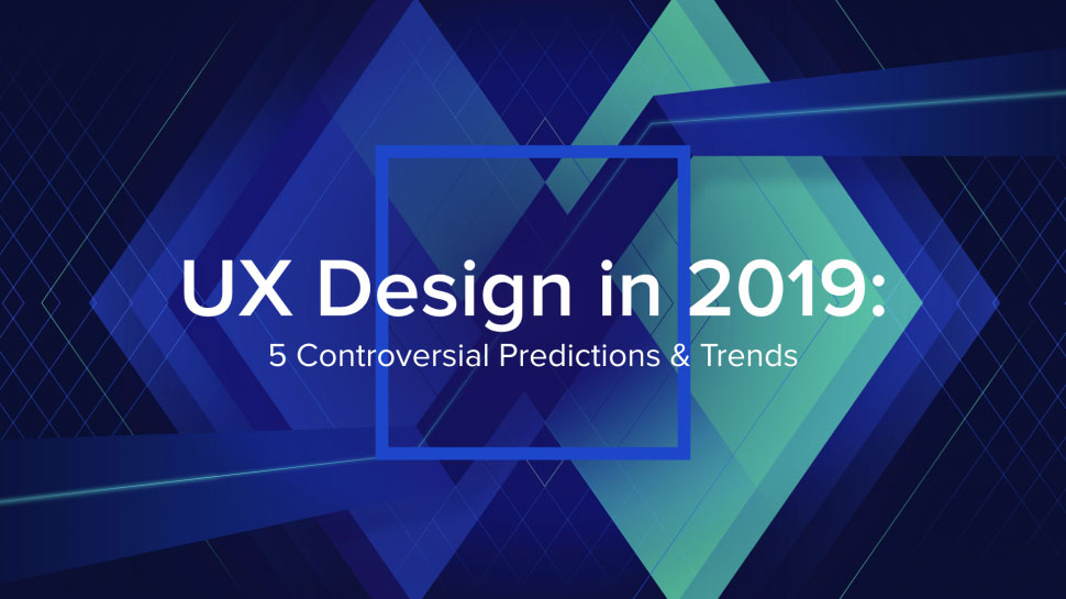 5 controversial predictions for UX in 2019