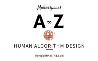 Makerspaces A To Z Human Algorithm Design Tech Learning