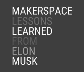 Makerspace Lessons Learned from Elon Musk