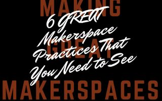 6 GREAT Makerspace Practices That You Need to See