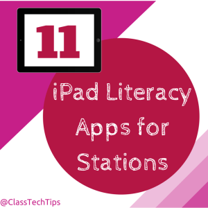 Class Tech Tips: 11 iPad Literacy Apps for Stations!