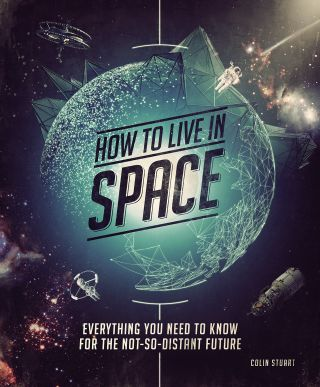 """How to Live in Space: Everything You Need to Know for the Not-So-Distant Future"" by Colin Stuart (Smithsonian Books, 2018)"
