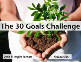 Welcome to the 30 Goals for Teachers! Cycle 6: Inspire Forward
